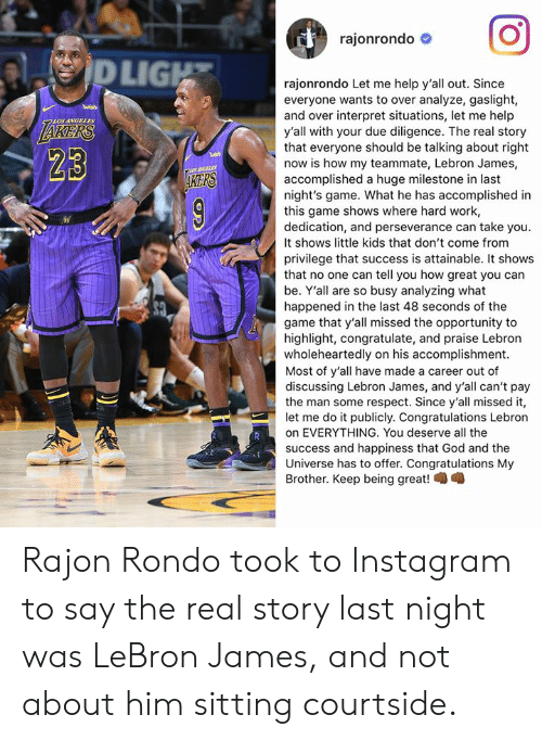 rondo: rajonrondo #  LIG  rajonrondo Let me help y'all out. Since  everyone wants to over analyze, gaslight,  and over interpret situations, let me help  y'all with your due diligence. The real story  that everyone should be talking about right  now is how my teammate, Lebron James,  accomplished a huge milestone in last  night's game. What he has accomplished in  this game shows where hard work,  dedication, and perseverance can take you.  It shows little kids that don't come from  privilege that success is attainable. It shows  that no one can tell you how great you can  be. Y'all are so busy analyzing what  happened in the last 48 seconds of the  game that y'all missed the opportunity to  highlight, congratulate, and praise Lebron  wholeheartedly on his accomplishment.  Most of y'all have made a career out of  discussing Lebron James, and y'all can't pay  the man some respect. Since y'all missed it,  let me do it publicly. Congratulations Lebron  on EVERYTHING. You deserve all the  success and happiness that God and the  Universe has to offer. Congratulations My  Brother. Keep being great!  LOS ANGELES  23  KERS Rajon Rondo took to Instagram to say the real story last night was LeBron James, and not about him sitting courtside.