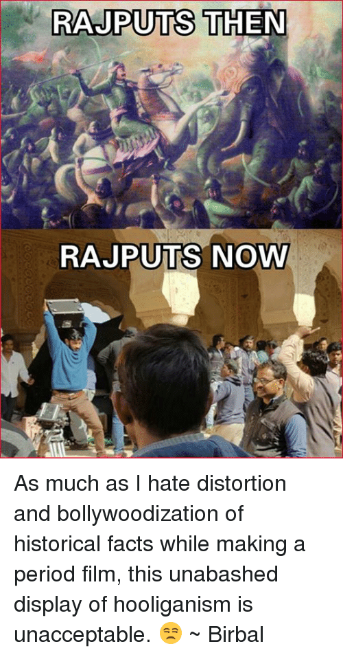 Unaccept: RAJPUTS THEN  RAJPUTS NOWY As much as I hate distortion and bollywoodization of historical facts while making a period film, this unabashed display of hooliganism is unacceptable. 😒 ~ Birbal
