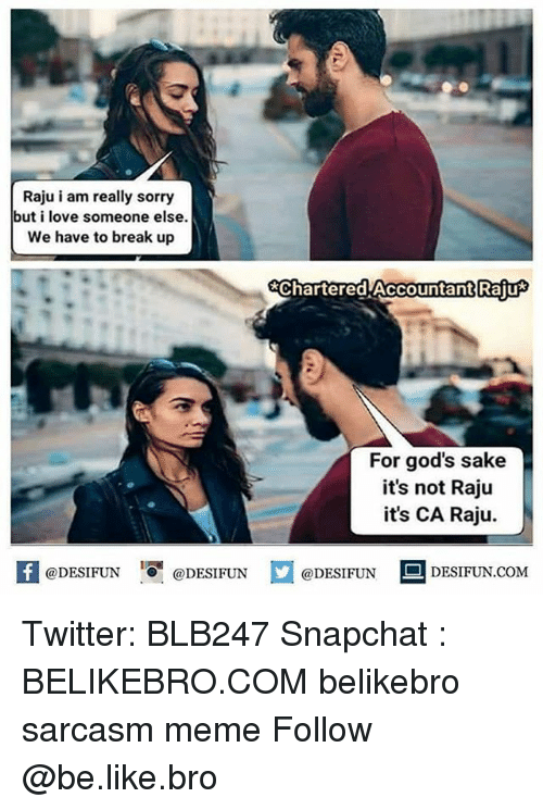 Be Like, Love, and Meme: Raju i am really sorry  but i love someone else  We have to break up  chartered Accountant Raiu  For god's sake  it's not Raju  it's CA Raju.  f@DESIFUN DESIFUNDESIN DESIFUN.COM  @DESIFUN ■ DESIFUN.COM Twitter: BLB247 Snapchat : BELIKEBRO.COM belikebro sarcasm meme Follow @be.like.bro