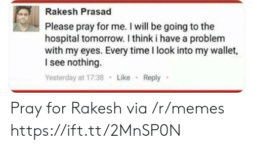 I See Nothing: Rakesh Prasad  Please pray for me. I will be going to the  hospital tomorrow. I think i have a problenm  with my eyes. Every time I look into my wallet,  I see nothing.  Yesterday at 17:38 Like Reply Pray for Rakesh via /r/memes https://ift.tt/2MnSP0N