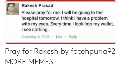 I See Nothing: Rakesh Prasad  Please pray for me. I will be going to the  hospital tomorrow. I think i have a problenm  with my eyes. Every time I look into my wallet,  I see nothing.  Yesterday at 17:38 Like Reply Pray for Rakesh by fatehpuria92 MORE MEMES