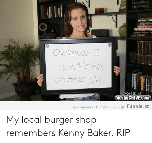 Posted At The Chive: RAKK  athouon  dont have  onother jole  POSTED AT  the CHIVE.com  Funnie. st  Awesomeness & m eta physics  e My local burger shop remembers Kenny Baker. RIP