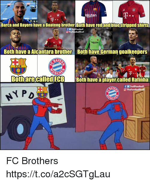 fcb: Rakuten  Barca and Bayern havea Boateng brother Both have red and bluestripped shirts  fTrolIFootball  TheFootballTroll  Rakuten  Both have a Alcantara brother Both have German goalkeepers  FCB  UNC  Both are called FCB Both have aplayercalled Rafinha  fTrollFootball  О TheFootballTroll  FC B FC Brothers https://t.co/a2cSGTgLau