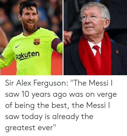 "rakuten: Rakuten Sir Alex Ferguson: ""The Messi I saw 10 years ago was on verge of being the best, the Messi I saw today is already the greatest ever"""