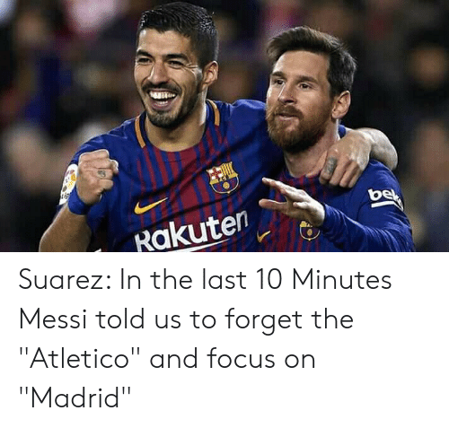 "rakuten: Rakuten Suarez: In the last 10 Minutes Messi told us to forget the ""Atletico"" and focus on ""Madrid"""