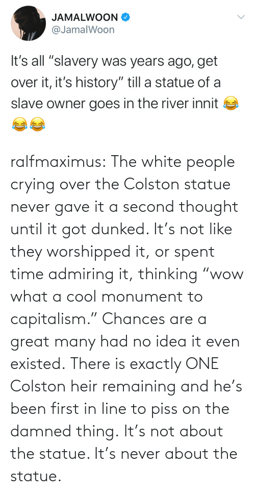 "no idea: ralfmaximus:  The white people crying over the Colston statue never gave it a second thought until it got dunked. It's not like they worshipped it, or spent time admiring it, thinking ""wow what a cool monument to capitalism."" Chances are a great many had no idea it even existed. There is exactly ONE Colston heir remaining and he's been first in line to piss on the damned thing. It's not about the statue. It's never about the statue."