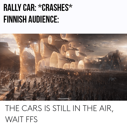 rally car: RALLY CAR: *CRASHES  FINNISH AUDIENCE  02019 MARVEL THE CARS IS STILL IN THE AIR, WAIT FFS