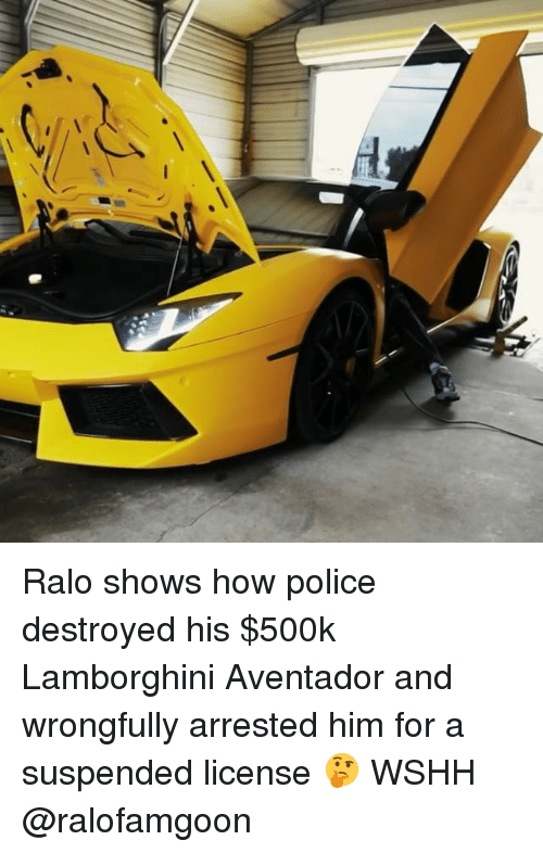 Memes, Police, and Wshh: Ralo shows how police destroyed his $500k Lamborghini Aventador and wrongfully arrested him for a suspended license 🤔 WSHH @ralofamgoon