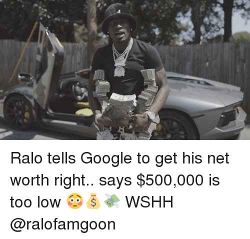 Rightly: Ralo tells Google to get his net worth right.. says $500,000 is too low 😳💰💸 WSHH @ralofamgoon