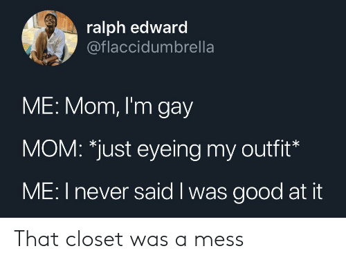 ralph: ralph edward  @flaccidumbrella  ME: Mom, I'm gay  MOM: *just eyeing my outfit*  ME: I never said I was good at it That closet was a mess