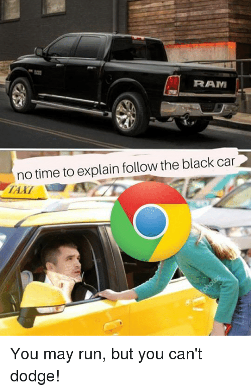 no time to explain: RAM  no time to explain follow the black car You may run, but you can't dodge!
