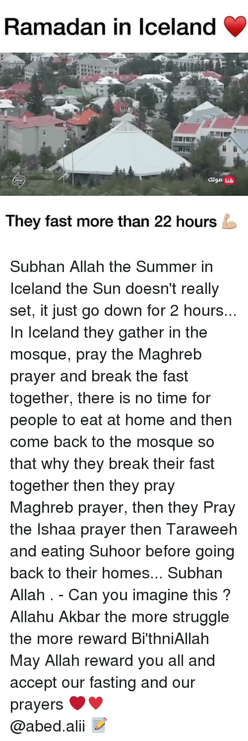 akbar: Ramadan in Iceland  They fast more than 22 hours Subhan Allah the Summer in Iceland the Sun doesn't really set, it just go down for 2 hours... In Iceland they gather in the mosque, pray the Maghreb prayer and break the fast together, there is no time for people to eat at home and then come back to the mosque so that why they break their fast together then they pray Maghreb prayer, then they Pray the Ishaa prayer then Taraweeh and eating Suhoor before going back to their homes... Subhan Allah . - Can you imagine this ? Allahu Akbar the more struggle the more reward Bi'thniAllah May Allah reward you all and accept our fasting and our prayers ❤️♥️ ▃▃▃▃▃▃▃▃▃▃▃▃▃▃▃▃▃▃▃▃ @abed.alii 📝