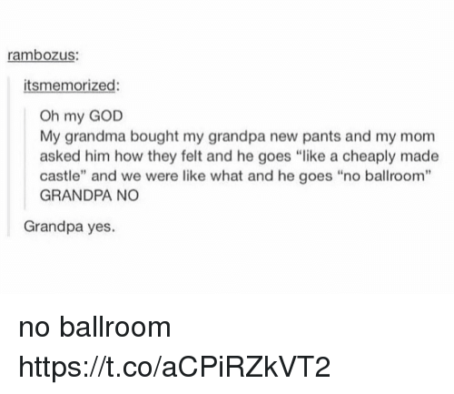 """God, Grandma, and Memes: rambozus:  itsmemorized:  Oh my GOD  My grandma bought my grandpa new pants and my mom  asked him how they felt and he goes """"like a cheaply made  castle"""" and we were like what and he goes """"no ballroom""""  GRANDPA NO  Grandpa yes. no ballroom https://t.co/aCPiRZkVT2"""