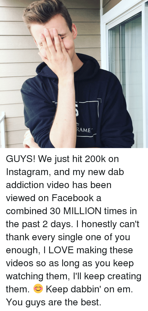 Dabbin': RAME GUYS! We just hit 200k on Instagram, and my new dab addiction video has been viewed on Facebook a combined 30 MILLION times in the past 2 days. I honestly can't thank every single one of you enough, I LOVE making these videos so as long as you keep watching them, I'll keep creating them. 😊 Keep dabbin' on em. You guys are the best.