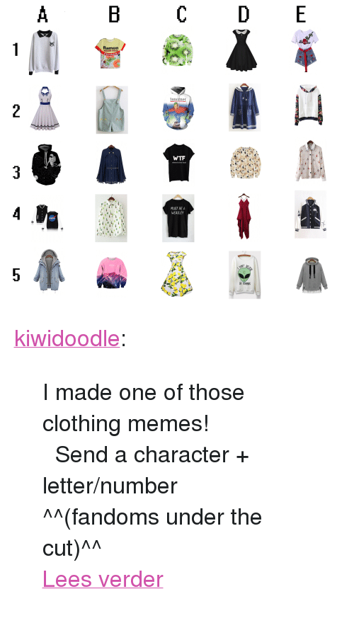 """weasley: Ramen  Noodle Soup  hicken  Inteinet  where's the food  MUST BE A  WEASLEY  IN HUNINS <p><a href=""""https://kiwidoodle.tumblr.com/post/164072200284/i-made-one-of-those-clothing-memes-send-a"""" class=""""tumblr_blog"""" target=""""_blank"""">kiwidoodle</a>:</p>  <blockquote><p>I made one of those clothing memes!</p> <p>  ♡ Send a character + letter/number  ♡ </p> <p>^^(fandoms under the cut)^^</p> <p><a href=""""https://kiwidoodle.tumblr.com/post/164072200284/i-made-one-of-those-clothing-memes-send-a"""" class=""""tmblr-truncated-link read_more"""" target=""""_blank"""">Lees verder</a></p></blockquote>"""