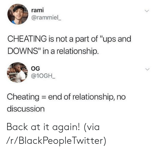 "In a Relationship: rami  @rammiel  CHEATING is not a part of ""ups and  DOWNS"" in a relationship.  OG  @10GH_  Cheating  end of relationship, no  discussion Back at it again! (via /r/BlackPeopleTwitter)"
