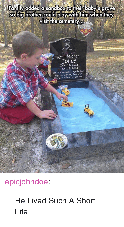 """Life, Love, and Tumblr: ramilyaddeda sandboxfotheir baby sigrave  so big brofher COuld play with him when they  visifthe cemefery...  Ryan Michael  Jolley  OCt. 11, 2013  OCt. 16, 2013  You are my angel. my darling  my star and my love will  find you, wherevor gou are. <p><a href=""""https://epicjohndoe.tumblr.com/post/172361852162/he-lived-such-a-short-life"""" class=""""tumblr_blog"""">epicjohndoe</a>:</p>  <blockquote><p>He Lived Such A Short Life</p></blockquote>"""