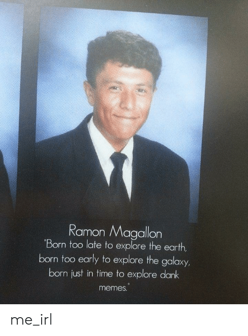 Dank Meme: Ramon Magallon  Born too late to explore the earth  born too early to explore the galaxy  born just in time to explore dank  meme. me_irl