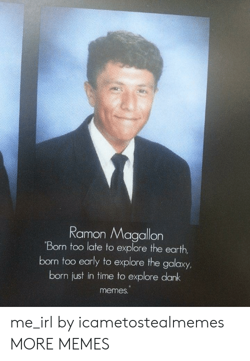 Dank Meme: Ramon Magallon  Born too late to explore the earth  born too early to explore the galaxy  born just in time to explore dank  meme. me_irl by icametostealmemes MORE MEMES