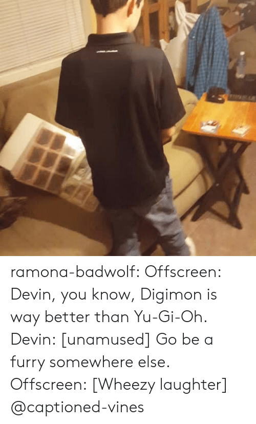 Captioned: ramona-badwolf: Offscreen: Devin, you know, Digimon is way better than Yu-Gi-Oh. Devin: [unamused] Go be a furry somewhere else. Offscreen: [Wheezy laughter] @captioned-vines