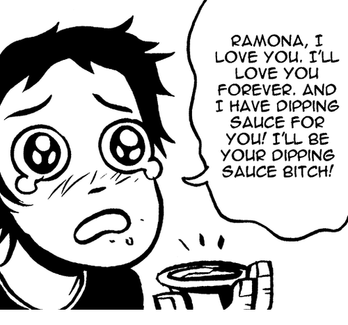 love you forever: RAMONA, I  LOVE YOu. I'LL  LOVE YOu  FOREVER. AND  HAVE DIPPING  SA CE FOR  YOu! I'LL BE  YOUR DIPPING  SAUCE BITCH!  CO