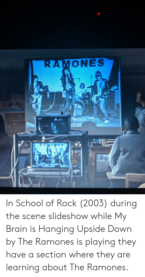 School of Rock: RAMONES  4a0  RAMONES  s In School of Rock (2003) during the scene slideshow while My Brain is Hanging Upside Down by The Ramones is playing they have a section where they are learning about The Ramones.