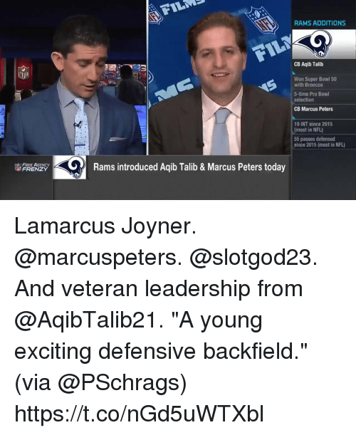 """Aqib Talib: RAMS ADDITIONS  CB Aqib Talib  Won Super Bowl 50  with Broncos  5-time Pro Bowl  selection  CB Marcus Peters  19 INT since 2015  (most in NFL)  55 passes defensed  since 2015 (most in NFL)  FREE AGENC  FRENZY  Rams introduced Aqib Talib & Marcus Peters today Lamarcus Joyner. @marcuspeters. @slotgod23. And veteran leadership from @AqibTalib21.  """"A young exciting defensive backfield."""" (via @PSchrags) https://t.co/nGd5uWTXbl"""