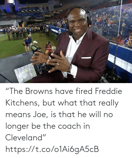 "fired: RAMS  DE ""The Browns have fired Freddie Kitchens, but what that really means Joe, is that he will no longer be the coach in Cleveland"" https://t.co/o1Ai6gA5cB"