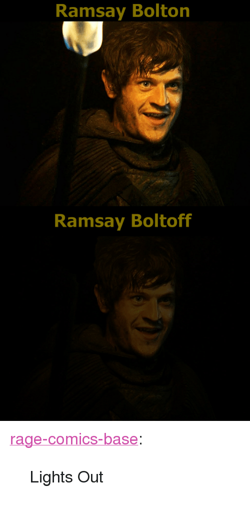 "Ramsay Bolton: Ramsay Bolton  Ramsay Boltoff <p><a href=""http://ragecomicsbase.com/post/162020146782/lights-out"" class=""tumblr_blog"">rage-comics-base</a>:</p>  <blockquote><p>Lights Out</p></blockquote>"