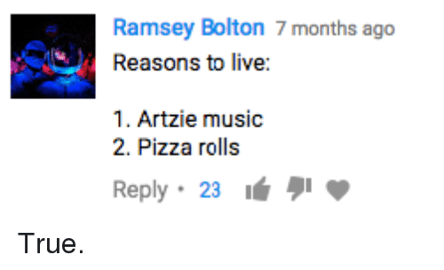 Dank, Music, and Pizza: Ramsey Bolton 7 months ago  Reasons to live:  1. Artzie music  2. Pizza rolls  Reply . 23 True.