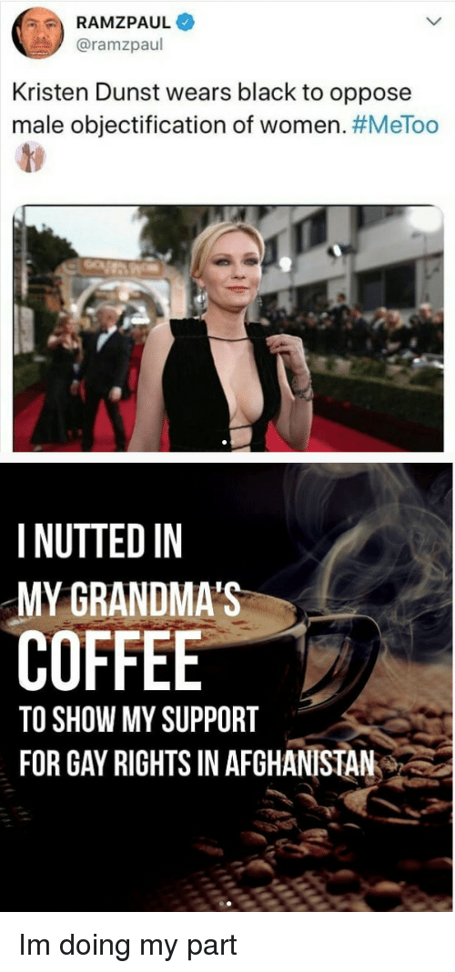 Nutted: RAMZPAUL  @ramzpaul  Kristen Dunst wears black to oppose  male objectification of women. #MeToo  I NUTTED IN  MY GRANDMA'S  COFFEE  TO SHOW MY SUPPORT  FOR GAY RIGHTS IN AFGHANISTAN Im doing my part