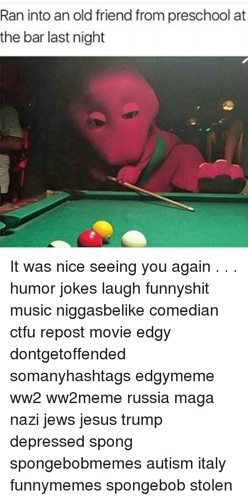 See You Again: Ran into an old friend from preschool at  the bar last night It was nice seeing you again . . . humor jokes laugh funnyshit music niggasbelike comedian ctfu repost movie edgy dontgetoffended somanyhashtags edgymeme ww2 ww2meme russia maga nazi jews jesus trump depressed spong spongebobmemes autism italy funnymemes spongebob stolen
