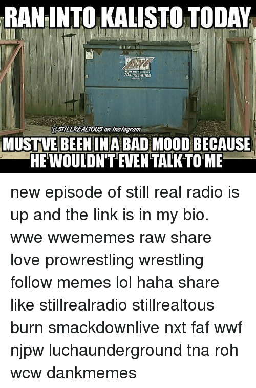 wwf: RAN INTO KALISTO TODAY  an MUSTVE BEENIN ABAD  MOODBECAUSE  HEWOULDN'TEVENTALKTOME new episode of still real radio is up and the link is in my bio. wwe wwememes raw share love prowrestling wrestling follow memes lol haha share like stillrealradio stillrealtous burn smackdownlive nxt faf wwf njpw luchaunderground tna roh wcw dankmemes