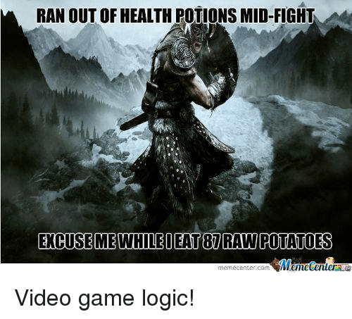 Gaming Logic: RAN OUT OF HEALTH POTIONS MID-FIGHT  EOCUSEMEWHILE DEAT RAWPOTATOES  memecenter-Com Video game logic!