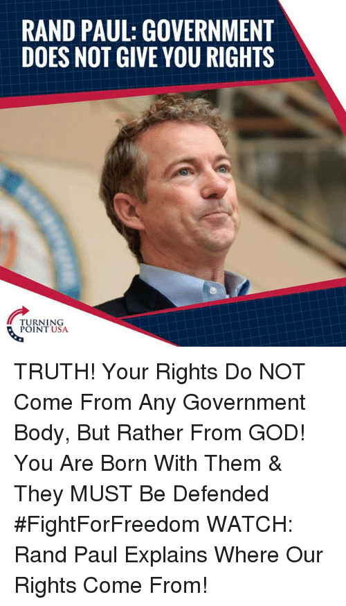rand: RAND PAUL: GOVERNMENT  DOES NOT GIVE YOU RIGHTS  TURNING  POINT USA TRUTH! Your Rights Do NOT Come From Any Government Body, But Rather From GOD! You Are Born With Them & They MUST Be Defended #FightForFreedom  WATCH: Rand Paul Explains Where Our Rights Come From!