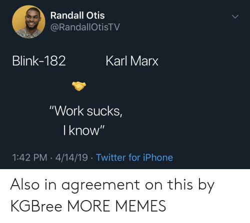 "Agreement: Randall Otis  RandallOtisTV  Blink-182  Karl Marx  ""Work sucks  I know  1:42 PM-4/14/19 Twitter for iPhone Also in agreement on this by KGBree MORE MEMES"