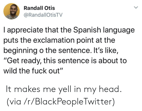 "Otis: Randall Otis  @RandallOtisTV  I appreciate that the Spanish language  puts the exclamation point at the  beginning o the sentence. It's like,  ""Get ready, this sentence is about to  wild the fuck out"" It makes me yell in my head. (via /r/BlackPeopleTwitter)"