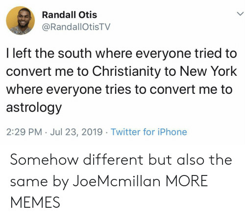 Otis: Randall Otis  @RandallOtisTV  I left the south where everyone tried to  convert me to Christianity to New York  where everyone tries to convert me to  astrology  2:29 PM Jul 23, 2019. Twitter for iPhone Somehow different but also the same by JoeMcmillan MORE MEMES
