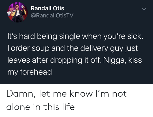 Otis: Randall Otis  @RandallOtisTV  It's hard being single when you're sick.  I order soup and the delivery guy just  leaves after dropping it off. Nigga, kiss  my forehead Damn, let me know I'm not alone in this life