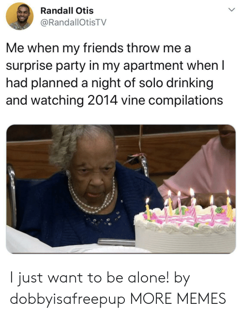 Otis: Randall Otis  @RandallOtisTV  Me when my friends throw me a  surprise party in my apartment when I  had planned a night of solo drinking  and watching 2014 vine compilations I just want to be alone! by dobbyisafreepup MORE MEMES
