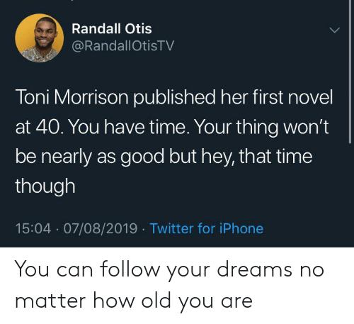 Otis: Randall Otis  @RandallOtisTV  Toni Morrison published her first novel  at 40. You have time. Your thing won't  be nearly as good but hey, that time  though  15:04 07/08/2019 Twitter for iPhone You can follow your dreams no matter how old you are