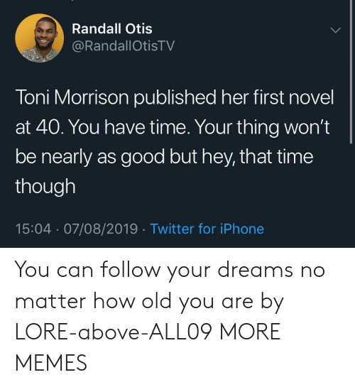 Otis: Randall Otis  @RandallOtisTV  Toni Morrison published her first novel  at 40. You have time. Your thing won't  be nearly as good but hey, that time  though  15:04 07/08/2019 Twitter for iPhone You can follow your dreams no matter how old you are by LORE-above-ALL09 MORE MEMES