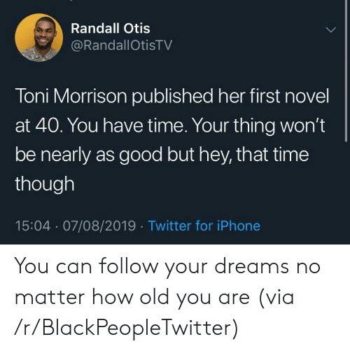 Otis: Randall Otis  @RandallOtisTV  Toni Morrison published her first novel  at 40. You have time. Your thing won't  be nearly as good but hey, that time  though  15:04 07/08/2019 Twitter for iPhone You can follow your dreams no matter how old you are (via /r/BlackPeopleTwitter)