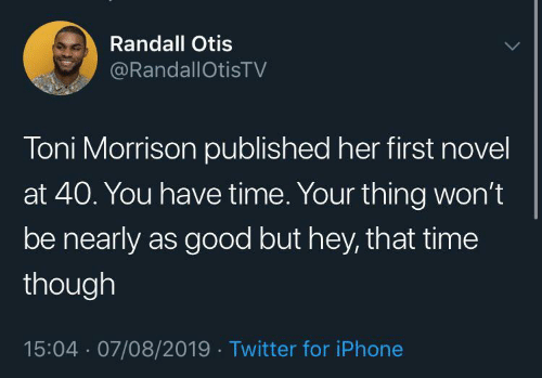 Otis: Randall Otis  @RandallOtisTV  Toni Morrison published her first novel  at 40. You have time. Your thing won't  be nearly as good but hey, that time  though  15:04 · 07/08/2019 · Twitter for iPhone