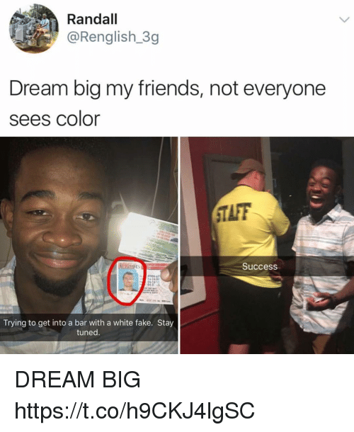 Taff: Randall  @Renglish 3g  Dream big my friends, not everyone  sees color  TAFF  Success  00 47  Trying to get into a bar with a white fake. Stay  tuned DREAM BIG https://t.co/h9CKJ4lgSC
