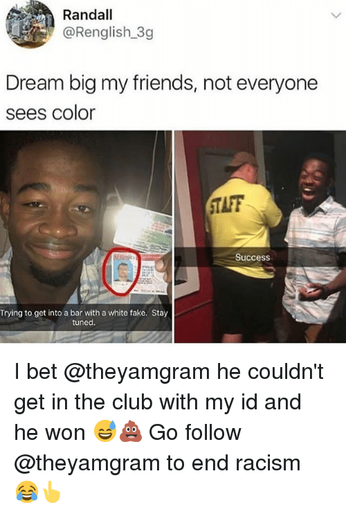 Taff: Randall  @Renglish 3g  Dream big my friends, not everyone  sees color  TAFF  Success  Trying to get into a bar with a white fake. Stay  tuned I bet @theyamgram he couldn't get in the club with my id and he won 😅💩 Go follow @theyamgram to end racism 😂👆