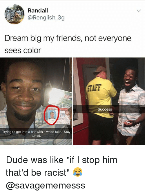 "Taff: Randall  @Renglish_3g  Dream big my friends, not everyone  sees color  TAFF  Success  Trying to get into a bar with a white fake. Stay  tuned Dude was like ""if I stop him that'd be racist"" 😂 @savagememesss"