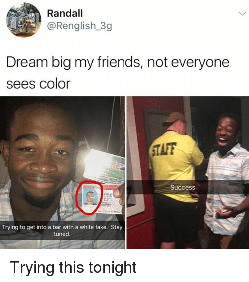 Taff: Randall  @Renglish.3g  Dream big my friends, not everyone  sees color  TAFF  Success  Trying to get into a bar with a white fake. Stay  tuned Trying this tonight