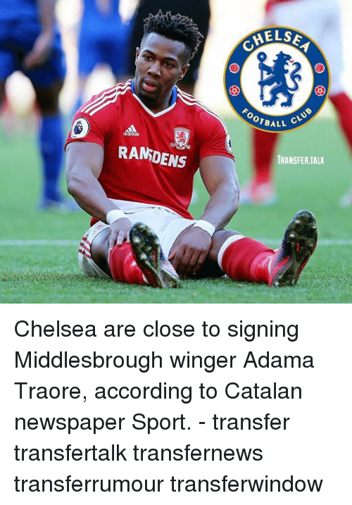 catalan: RANDENS  HELSE  OTBALL  CLUB  TRANSFER TALK Chelsea are close to signing Middlesbrough winger Adama Traore, according to Catalan newspaper Sport. - transfer transfertalk transfernews transferrumour transferwindow