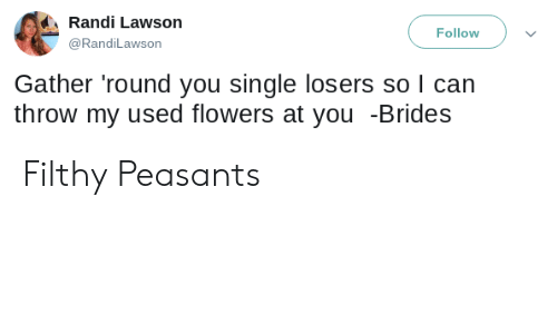 lawson: Randi Lawson  Follow  @RandiLawson  Gather 'round you single losers so I can  throw my used flowers at you -Brides Filthy Peasants